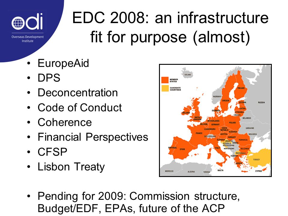 EDC 2008: an infrastructure fit for purpose (almost) EuropeAid DPS Deconcentration Code of Conduct Coherence Financial Perspectives CFSP Lisbon Treaty Pending for 2009: Commission structure, Budget/EDF, EPAs, future of the ACP