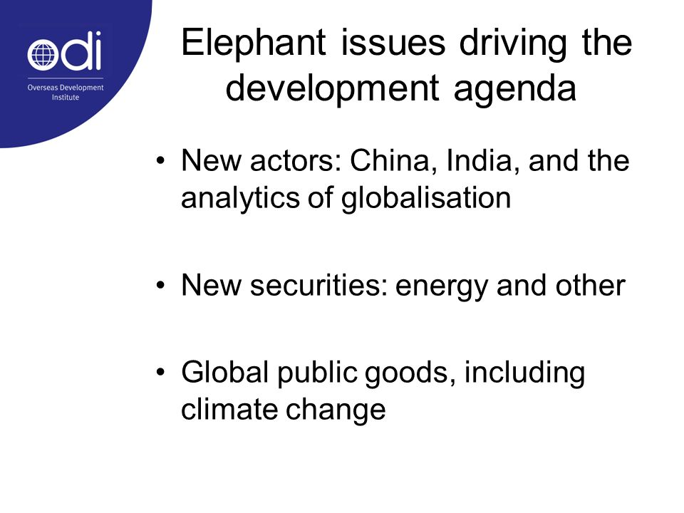 Elephant issues driving the development agenda New actors: China, India, and the analytics of globalisation New securities: energy and other Global public goods, including climate change