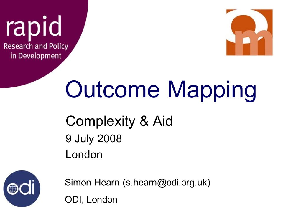 Outcome Mapping Complexity & Aid 9 July 2008 London Simon Hearn (s.hearn@odi.org.uk) ODI, London