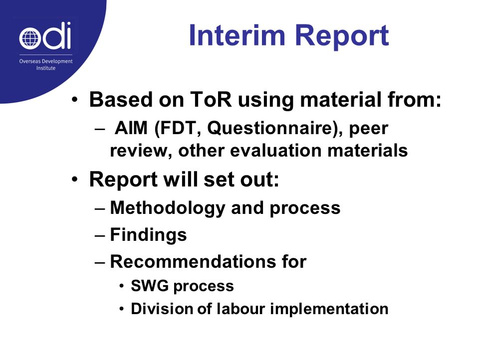 Interim Report Based on ToR using material from: – AIM (FDT, Questionnaire), peer review, other evaluation materials Report will set out: –Methodology