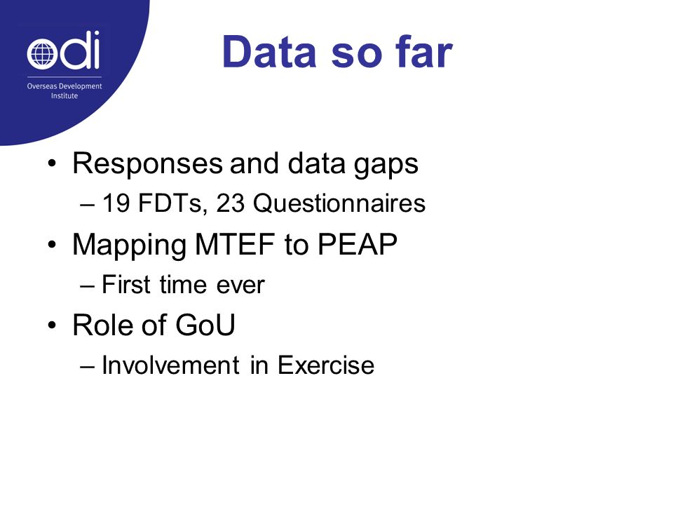 Data so far Responses and data gaps –19 FDTs, 23 Questionnaires Mapping MTEF to PEAP –First time ever Role of GoU –Involvement in Exercise