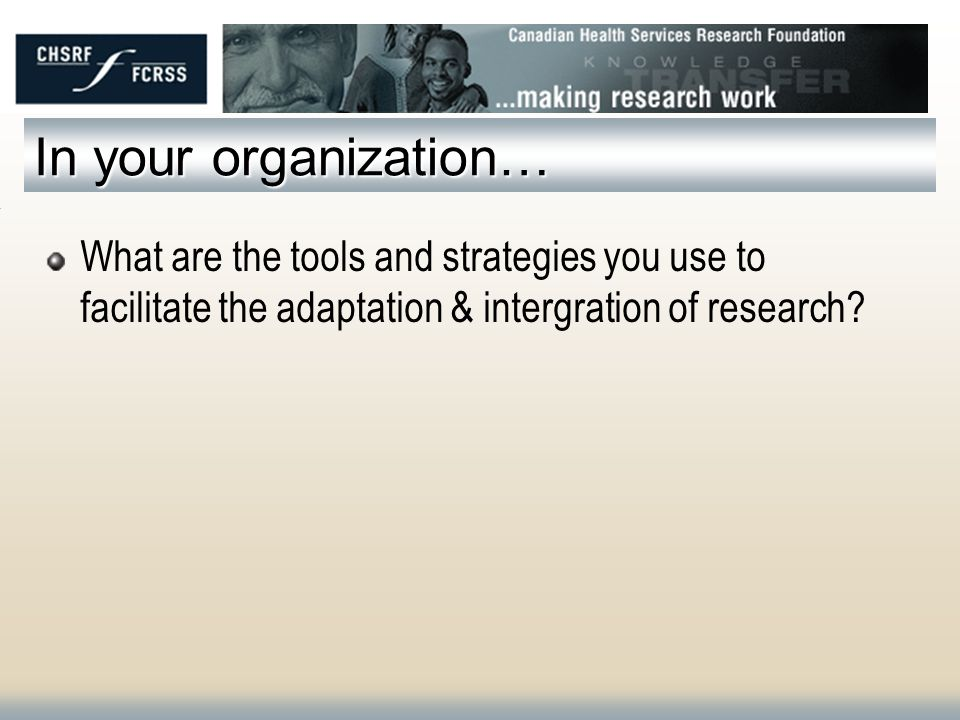 In your organization… What are the tools and strategies you use to facilitate the adaptation & intergration of research