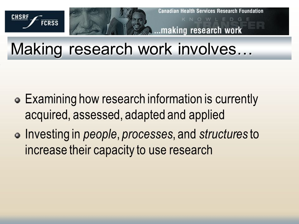 Making research work involves… Examining how research information is currently acquired, assessed, adapted and applied Investing in people, processes, and structures to increase their capacity to use research