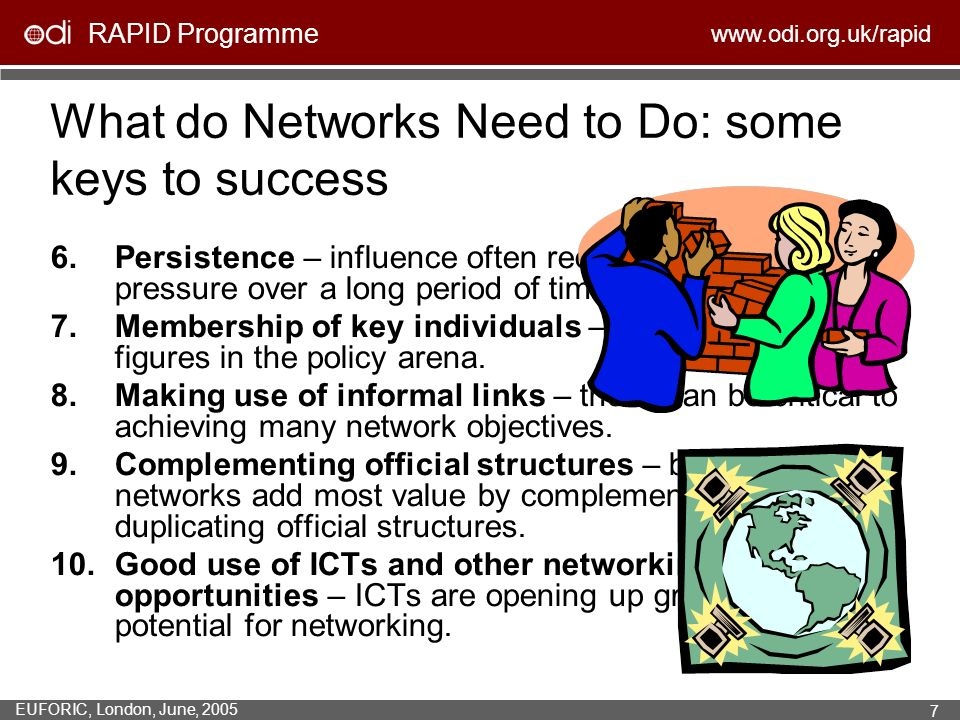 RAPID Programme www.odi.org.uk/rapid EUFORIC, London, June, 2005 7 What do Networks Need to Do: some keys to success 6.Persistence – influence often r