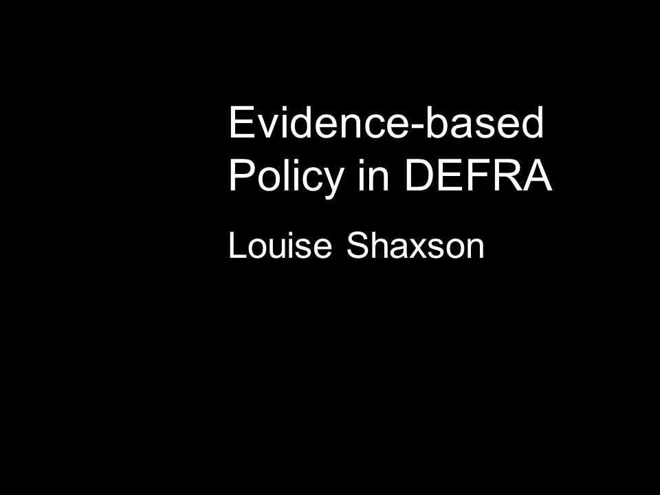 Evidence-based Policy in DEFRA Louise Shaxson