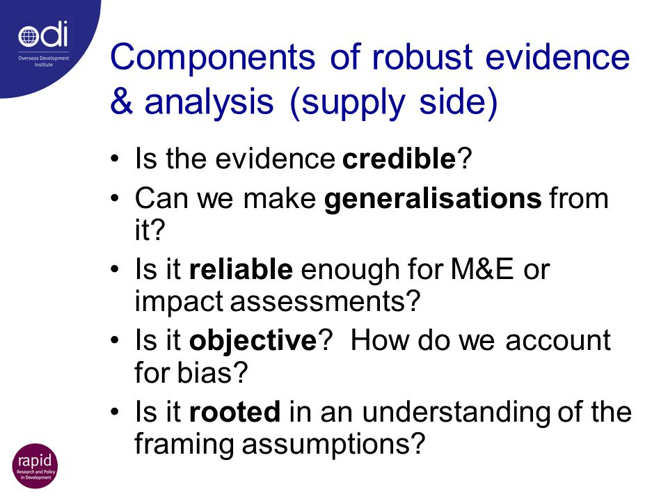 Components of robust evidence & analysis (supply side) Is the evidence credible? Can we make generalisations from it? Is it reliable enough for M&E or