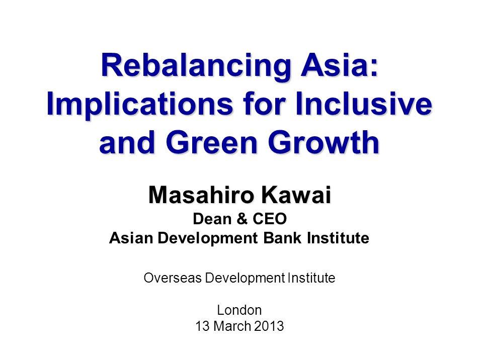 Rebalancing Asia: Implications for Inclusive and Green Growth Masahiro Kawai Dean & CEO Asian Development Bank Institute Overseas Development Institute London 13 March 2013