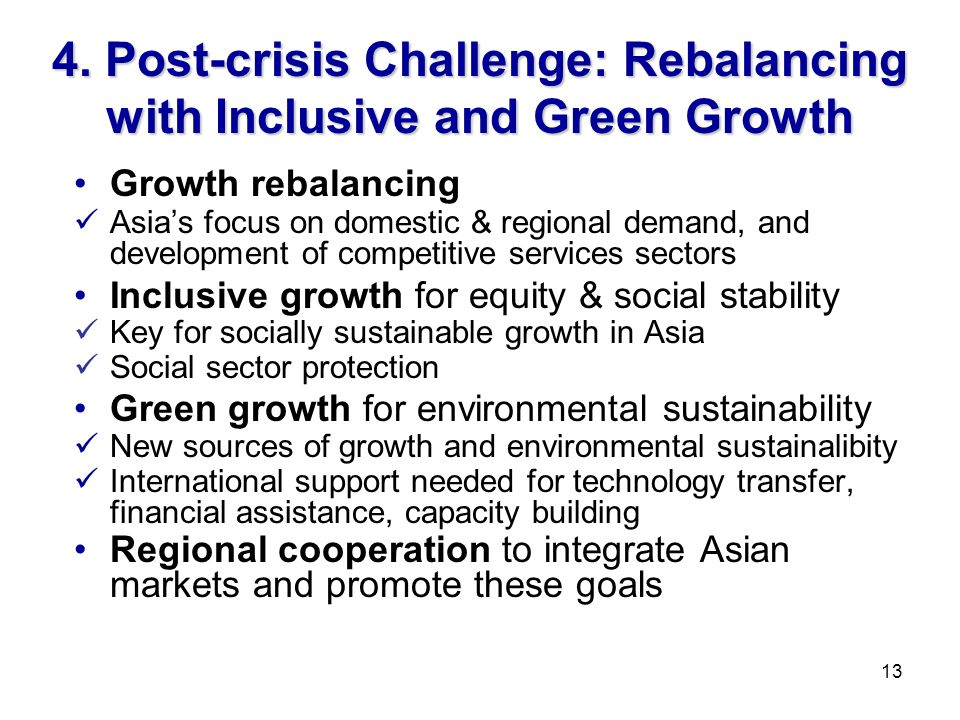 4. Post-crisis Challenge: Rebalancing with Inclusive and Green Growth Growth rebalancing Asias focus on domestic & regional demand, and development of