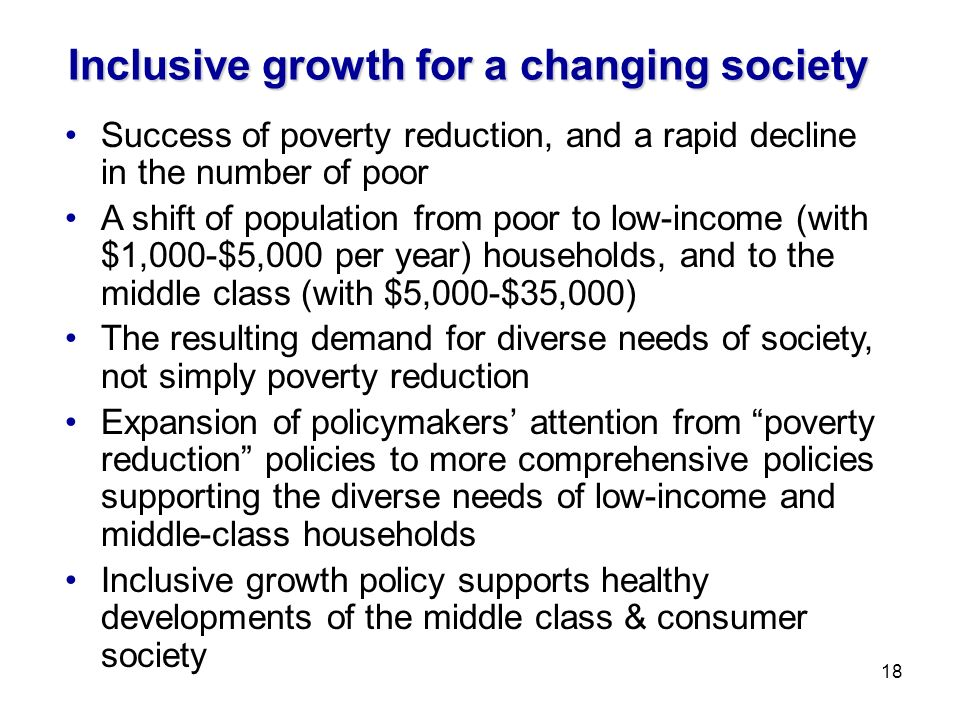 Inclusive growth for a changing society Success of poverty reduction, and a rapid decline in the number of poor A shift of population from poor to low-income (with $1,000-$5,000 per year) households, and to the middle class (with $5,000-$35,000) The resulting demand for diverse needs of society, not simply poverty reduction Expansion of policymakers attention from poverty reduction policies to more comprehensive policies supporting the diverse needs of low-income and middle-class households Inclusive growth policy supports healthy developments of the middle class & consumer society 18