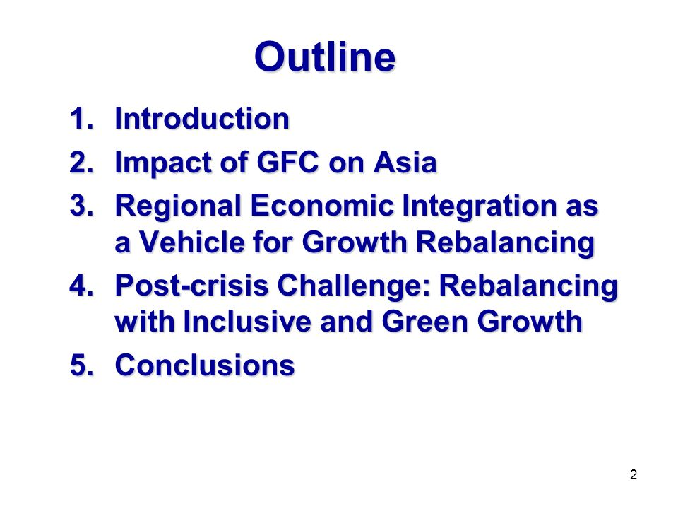 Outline 1.Introduction 2.Impact of GFC on Asia 3.Regional Economic Integration as a Vehicle for Growth Rebalancing 4.Post-crisis Challenge: Rebalancing with Inclusive and Green Growth 5.Conclusions 2