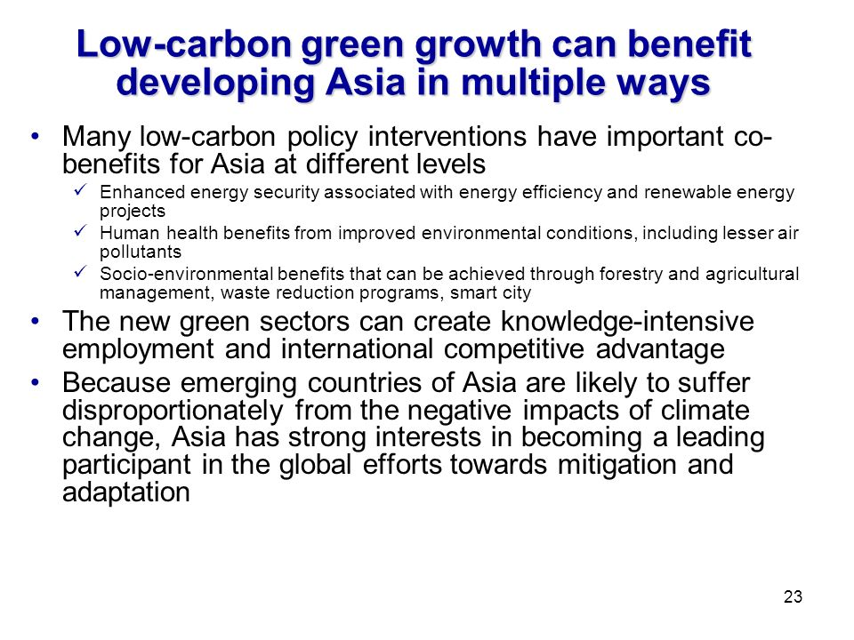 Low-carbon green growth can benefit developing Asia in multiple ways Many low-carbon policy interventions have important co- benefits for Asia at different levels Enhanced energy security associated with energy efficiency and renewable energy projects Human health benefits from improved environmental conditions, including lesser air pollutants Socio-environmental benefits that can be achieved through forestry and agricultural management, waste reduction programs, smart city The new green sectors can create knowledge-intensive employment and international competitive advantage Because emerging countries of Asia are likely to suffer disproportionately from the negative impacts of climate change, Asia has strong interests in becoming a leading participant in the global efforts towards mitigation and adaptation 23