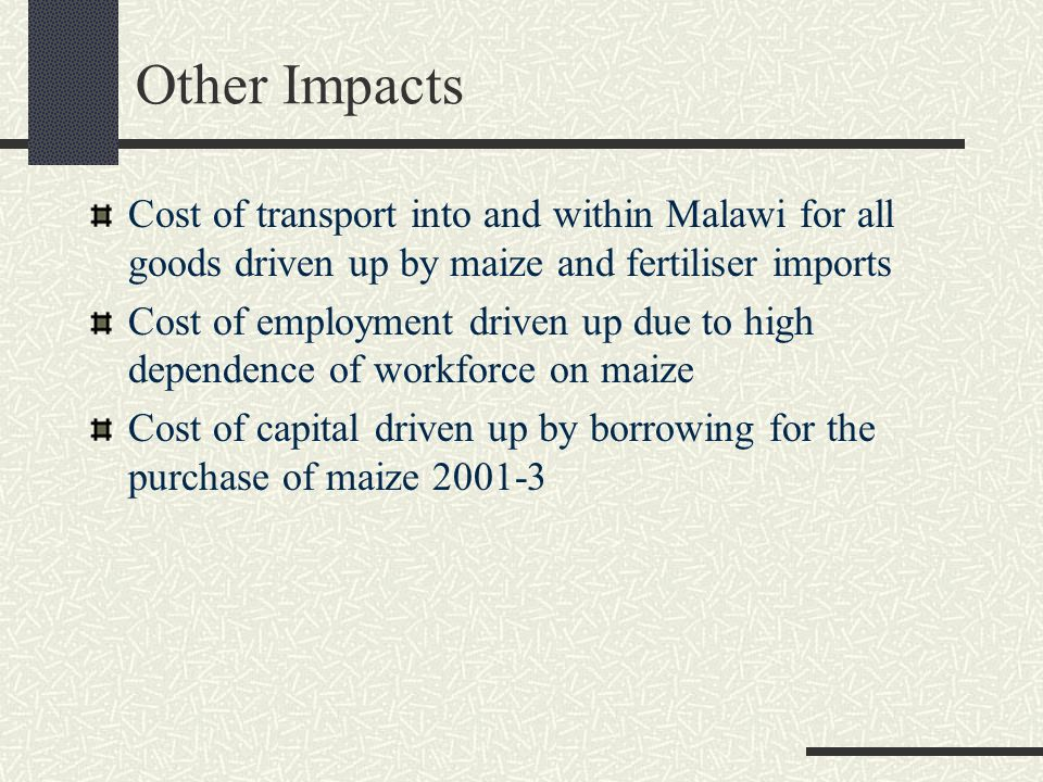 Other Impacts Cost of transport into and within Malawi for all goods driven up by maize and fertiliser imports Cost of employment driven up due to high dependence of workforce on maize Cost of capital driven up by borrowing for the purchase of maize 2001-3