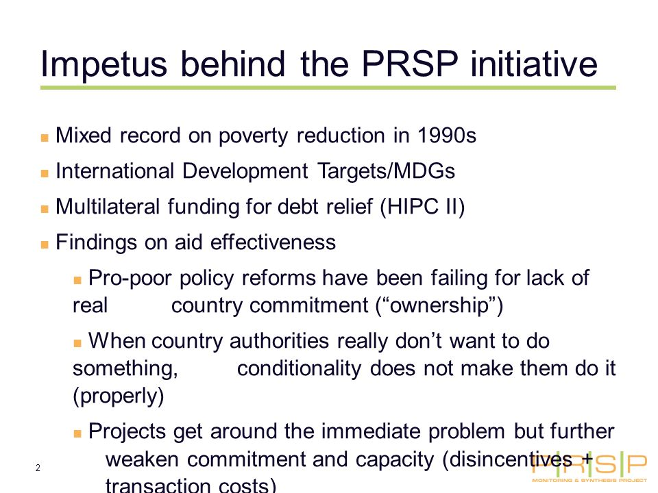 2 Impetus behind the PRSP initiative Mixed record on poverty reduction in 1990s International Development Targets/MDGs Multilateral funding for debt relief (HIPC II) Findings on aid effectiveness Pro-poor policy reforms have been failing for lack of real country commitment (ownership) When country authorities really dont want to do something, conditionality does not make them do it (properly) Projects get around the immediate problem but further weaken commitment and capacity (disincentives + transaction costs)