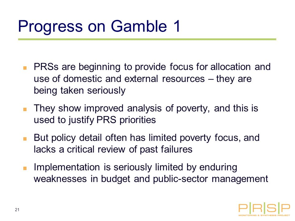 21 Progress on Gamble 1 PRSs are beginning to provide focus for allocation and use of domestic and external resources – they are being taken seriously They show improved analysis of poverty, and this is used to justify PRS priorities But policy detail often has limited poverty focus, and lacks a critical review of past failures Implementation is seriously limited by enduring weaknesses in budget and public-sector management
