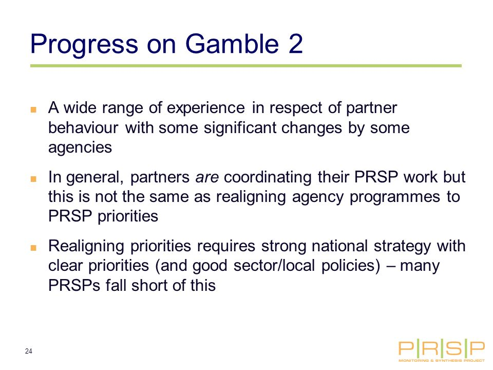 24 Progress on Gamble 2 A wide range of experience in respect of partner behaviour with some significant changes by some agencies In general, partners are coordinating their PRSP work but this is not the same as realigning agency programmes to PRSP priorities Realigning priorities requires strong national strategy with clear priorities (and good sector/local policies) – many PRSPs fall short of this