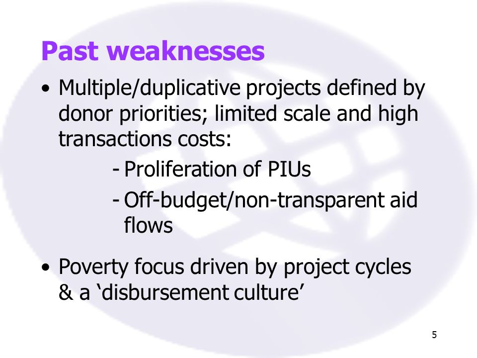 5 Past weaknesses Multiple/duplicative projects defined by donor priorities; limited scale and high transactions costs: -Proliferation of PIUs -Off-budget/non-transparent aid flows Poverty focus driven by project cycles & a disbursement culture