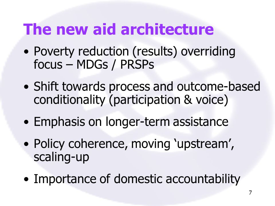 7 The new aid architecture Poverty reduction (results) overriding focus – MDGs / PRSPs Shift towards process and outcome-based conditionality (participation & voice) Emphasis on longer-term assistance Policy coherence, moving upstream, scaling-up Importance of domestic accountability
