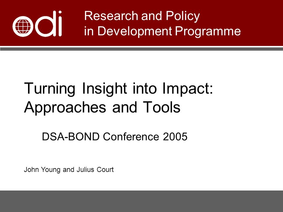 Turning Insight into Impact: Approaches and Tools Research and Policy in Development Programme DSA-BOND Conference 2005 John Young and Julius Court