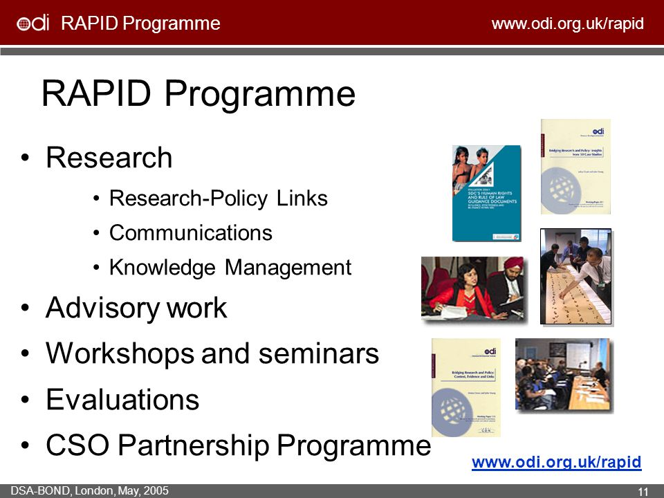 RAPID Programme   DSA-BOND, London, May, RAPID Programme Research Research-Policy Links Communications Knowledge Management Advisory work Workshops and seminars Evaluations CSO Partnership Programme