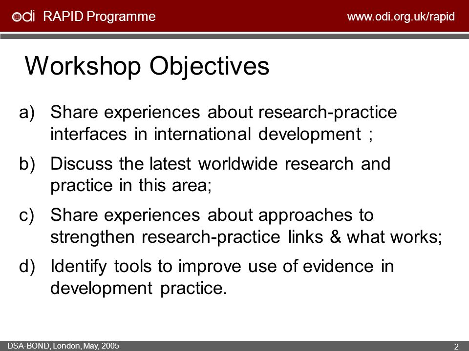 RAPID Programme   DSA-BOND, London, May, Workshop Objectives a)Share experiences about research-practice interfaces in international development ; b)Discuss the latest worldwide research and practice in this area; c)Share experiences about approaches to strengthen research-practice links & what works; d)Identify tools to improve use of evidence in development practice.