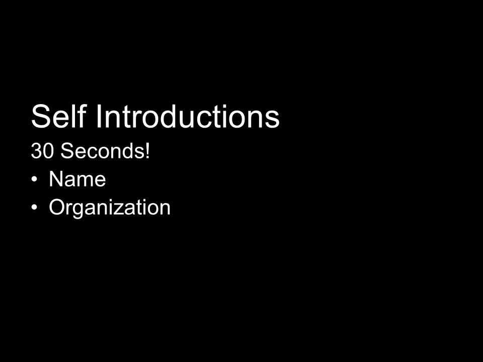 Self Introductions 30 Seconds! Name Organization