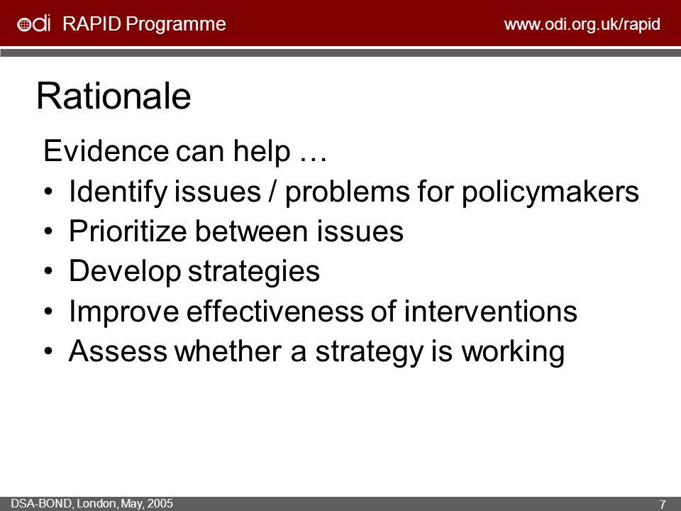 RAPID Programme   DSA-BOND, London, May, Rationale Evidence can help … Identify issues / problems for policymakers Prioritize between issues Develop strategies Improve effectiveness of interventions Assess whether a strategy is working