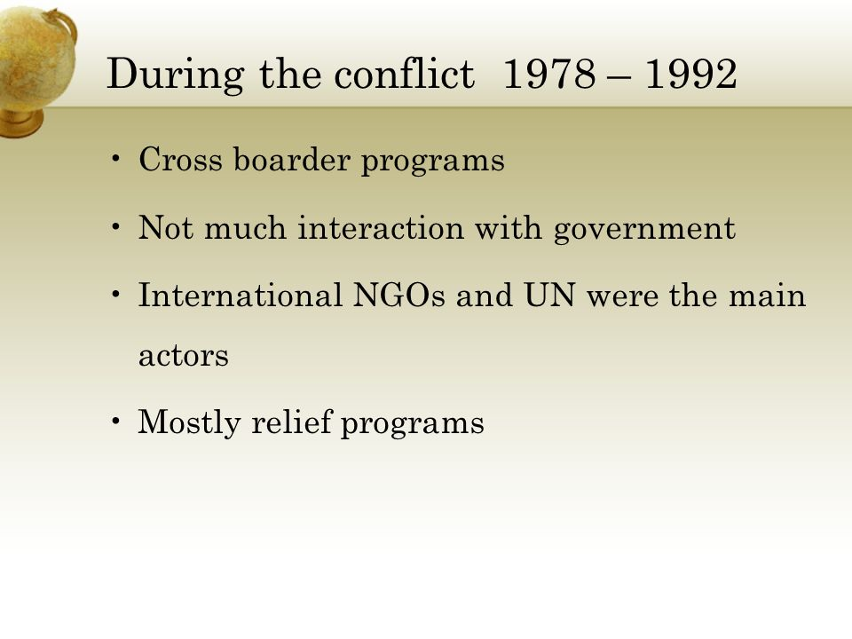 During the conflict 1978 – 1992 Cross boarder programs Not much interaction with government International NGOs and UN were the main actors Mostly relief programs