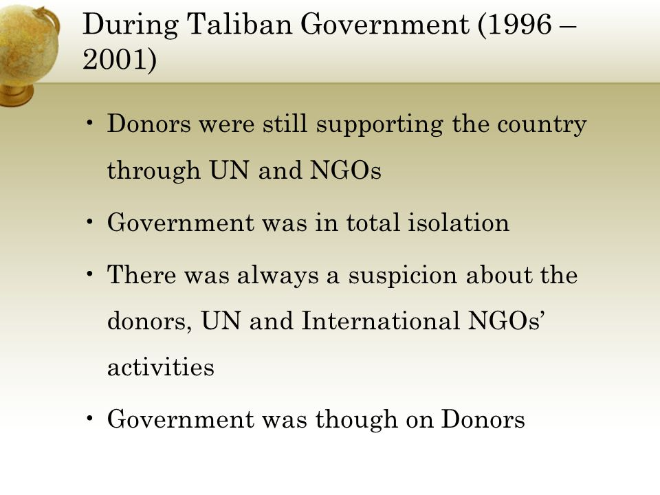 During Taliban Government (1996 – 2001) Donors were still supporting the country through UN and NGOs Government was in total isolation There was always a suspicion about the donors, UN and International NGOs activities Government was though on Donors