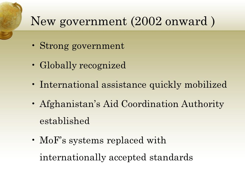 New government (2002 onward ) Strong government Globally recognized International assistance quickly mobilized Afghanistans Aid Coordination Authority