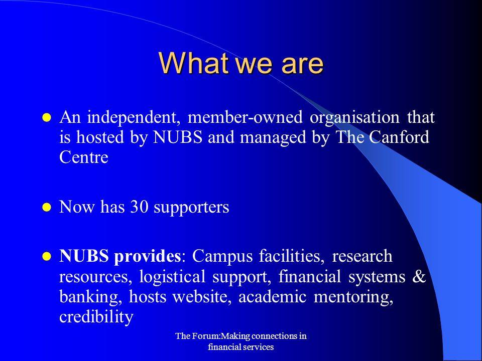The Forum:Making connections in financial services What we are An independent, member-owned organisation that is hosted by NUBS and managed by The Canford Centre Now has 30 supporters NUBS provides: Campus facilities, research resources, logistical support, financial systems & banking, hosts website, academic mentoring, credibility