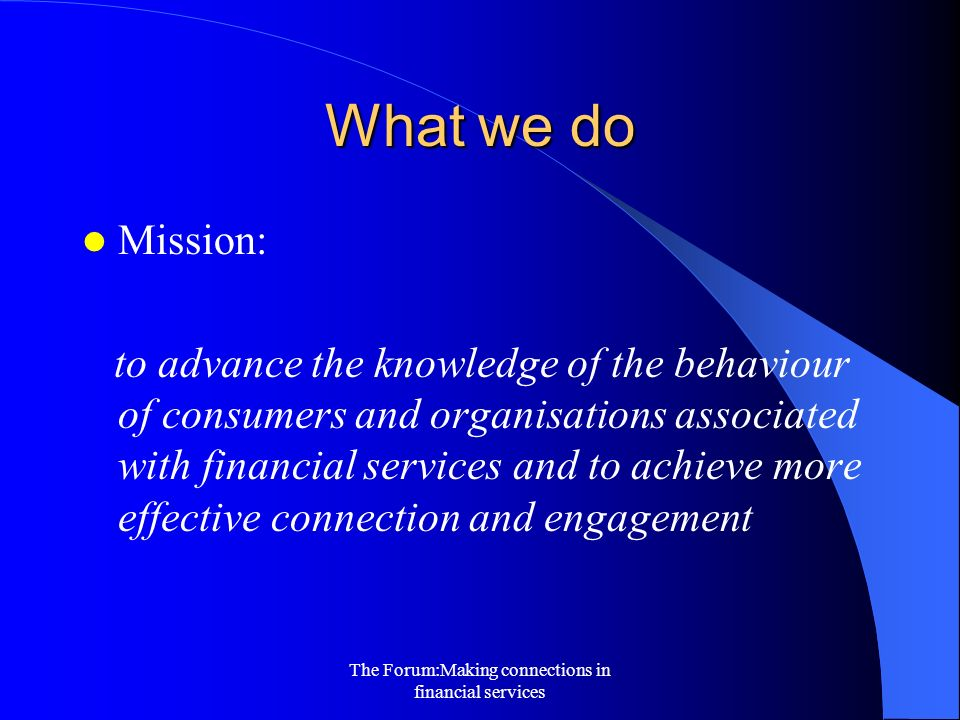 The Forum:Making connections in financial services What we do Mission: to advance the knowledge of the behaviour of consumers and organisations associated with financial services and to achieve more effective connection and engagement
