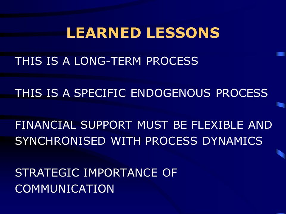LEARNED LESSONS THIS IS A LONG-TERM PROCESS THIS IS A SPECIFIC ENDOGENOUS PROCESS FINANCIAL SUPPORT MUST BE FLEXIBLE AND SYNCHRONISED WITH PROCESS DYNAMICS STRATEGIC IMPORTANCE OF COMMUNICATION