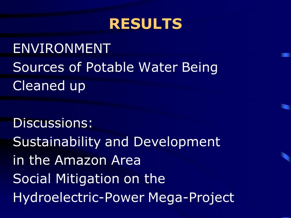 RESULTS ENVIRONMENT Sources of Potable Water Being Cleaned up Discussions: Sustainability and Development in the Amazon Area Social Mitigation on the