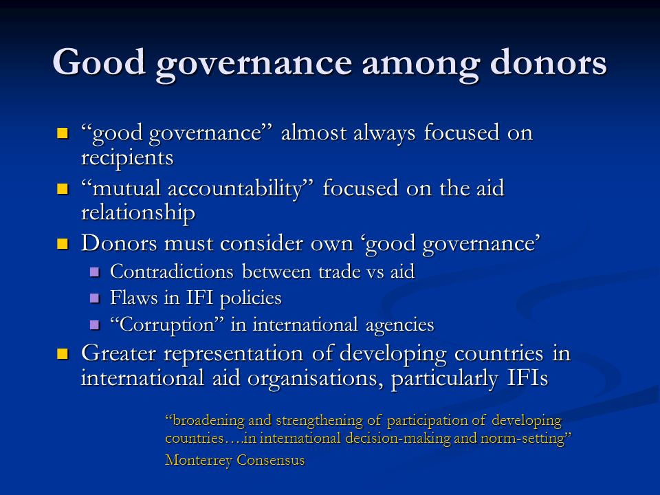 Good governance among donors good governance almost always focused on recipients good governance almost always focused on recipients mutual accountability focused on the aid relationship mutual accountability focused on the aid relationship Donors must consider own good governance Donors must consider own good governance Contradictions between trade vs aid Contradictions between trade vs aid Flaws in IFI policies Flaws in IFI policies Corruption in international agencies Corruption in international agencies Greater representation of developing countries in international aid organisations, particularly IFIs Greater representation of developing countries in international aid organisations, particularly IFIs broadening and strengthening of participation of developing countries….in international decision-making and norm-setting Monterrey Consensus