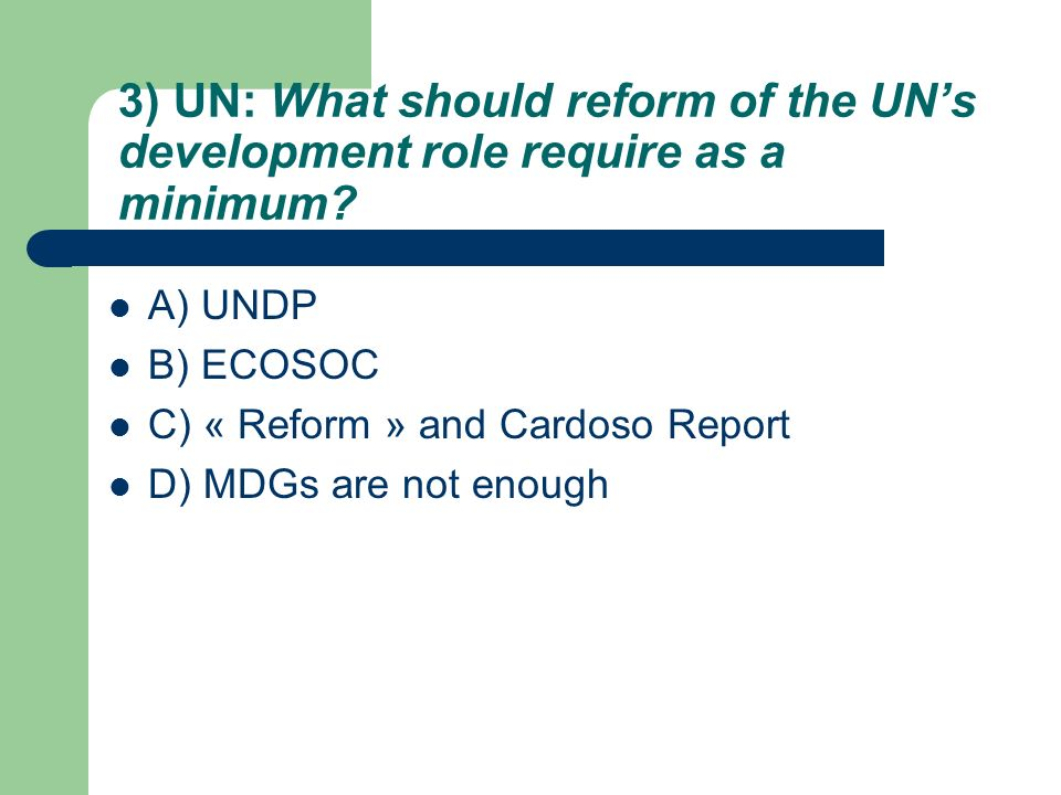3) UN: What should reform of the UNs development role require as a minimum? A) UNDP B) ECOSOC C) « Reform » and Cardoso Report D) MDGs are not enough