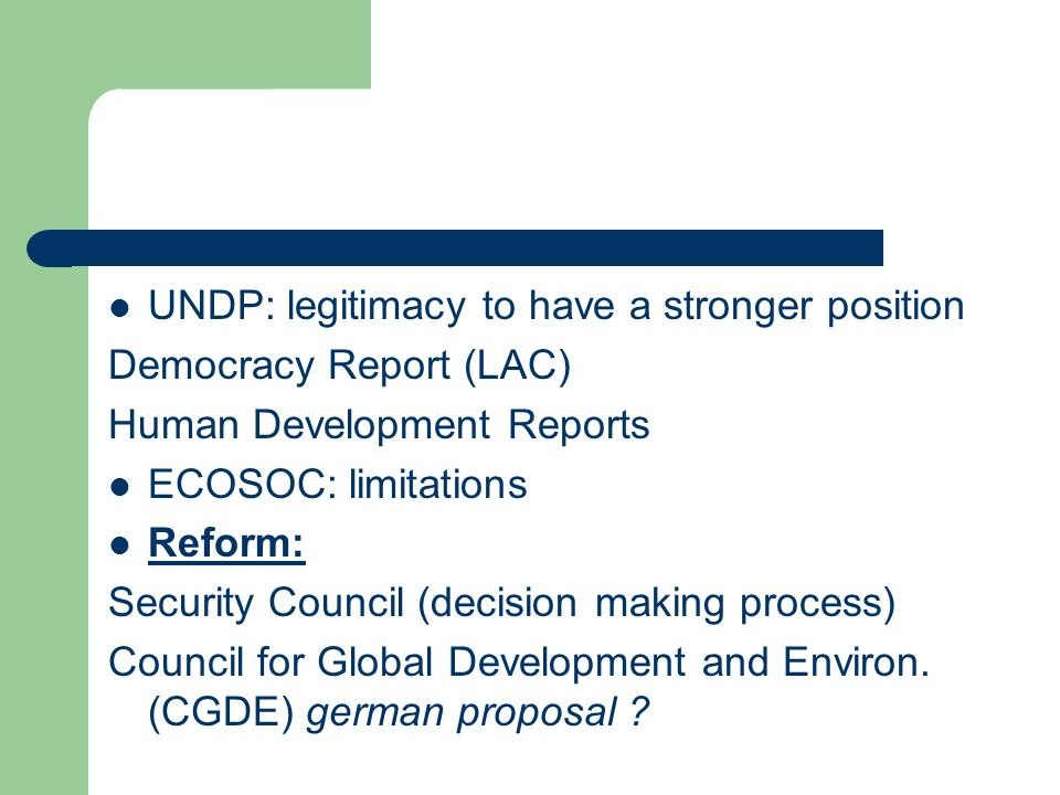 UNDP: legitimacy to have a stronger position Democracy Report (LAC) Human Development Reports ECOSOC: limitations Reform: Security Council (decision making process) Council for Global Development and Environ.