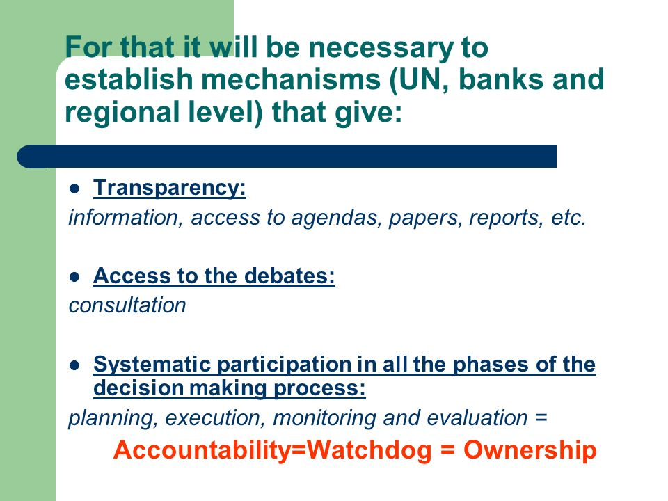 For that it will be necessary to establish mechanisms (UN, banks and regional level) that give: Transparency: information, access to agendas, papers, reports, etc.