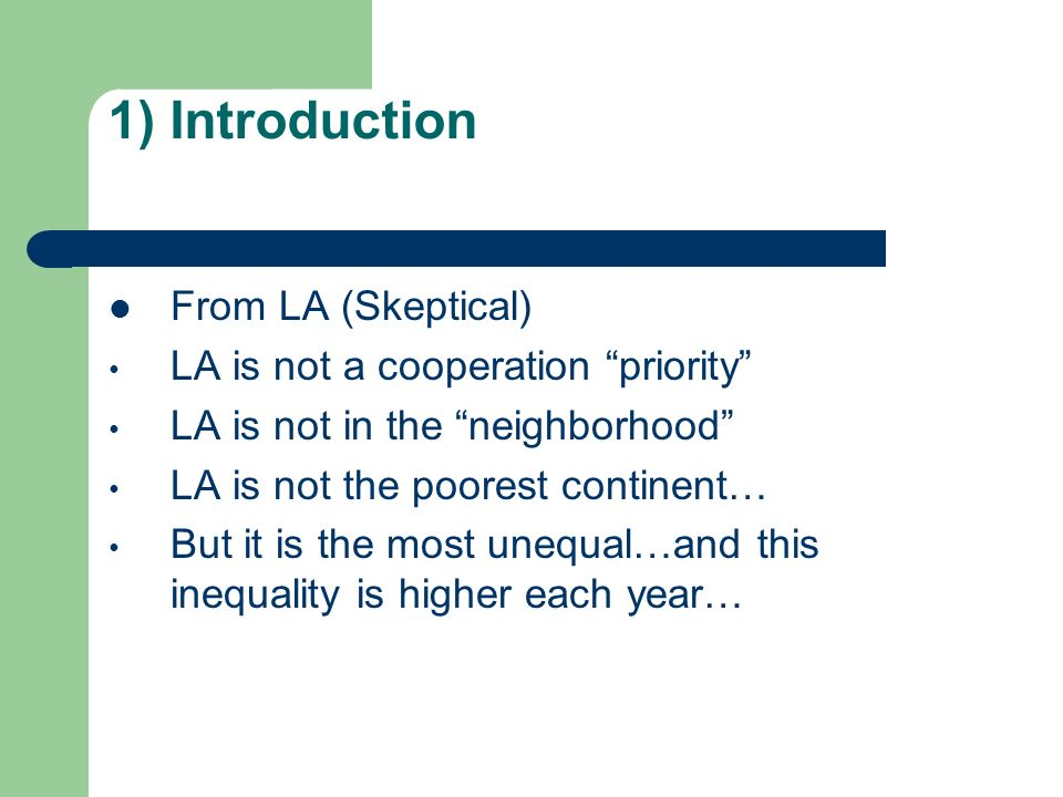 1) Introduction From LA (Skeptical) LA is not a cooperation priority LA is not in the neighborhood LA is not the poorest continent… But it is the most unequal…and this inequality is higher each year…