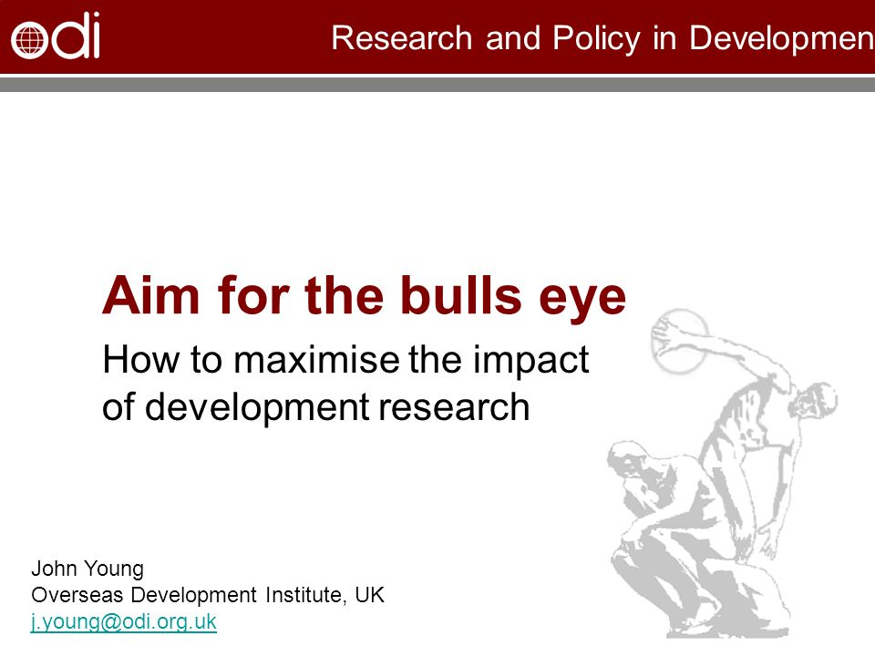 Research and Policy in Development Aim for the bulls eye How to maximise the impact of development research John Young Overseas Development Institute, UK j.young@odi.org.uk