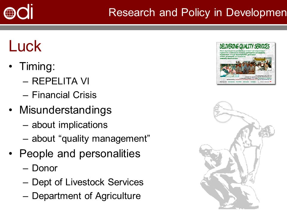 Research and Policy in Development Luck Timing: –REPELITA VI –Financial Crisis Misunderstandings –about implications –about quality management People and personalities –Donor –Dept of Livestock Services –Department of Agriculture