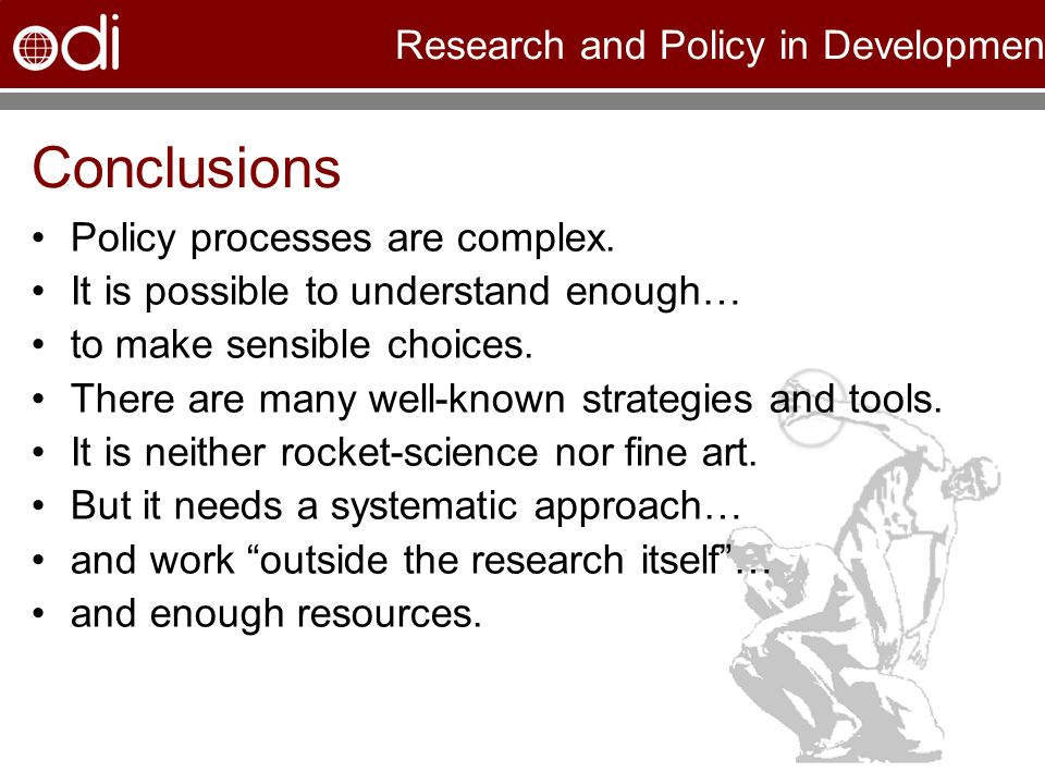Research and Policy in Development Conclusions Policy processes are complex. It is possible to understand enough… to make sensible choices. There are