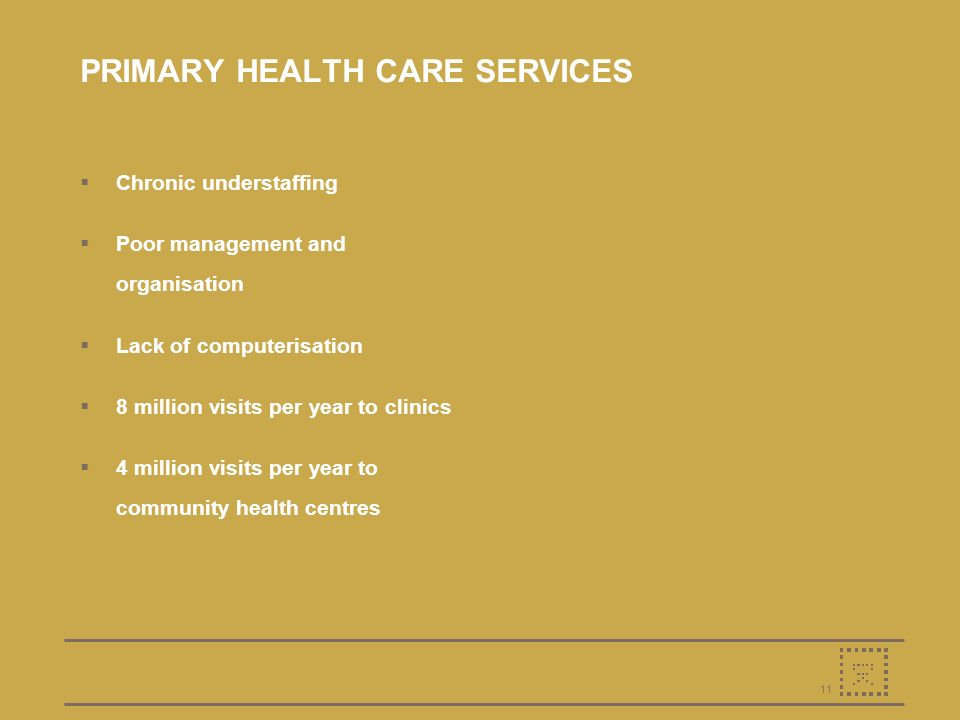 11 PRIMARY HEALTH CARE SERVICES Chronic understaffing Poor management and organisation Lack of computerisation 8 million visits per year to clinics 4 million visits per year to community health centres