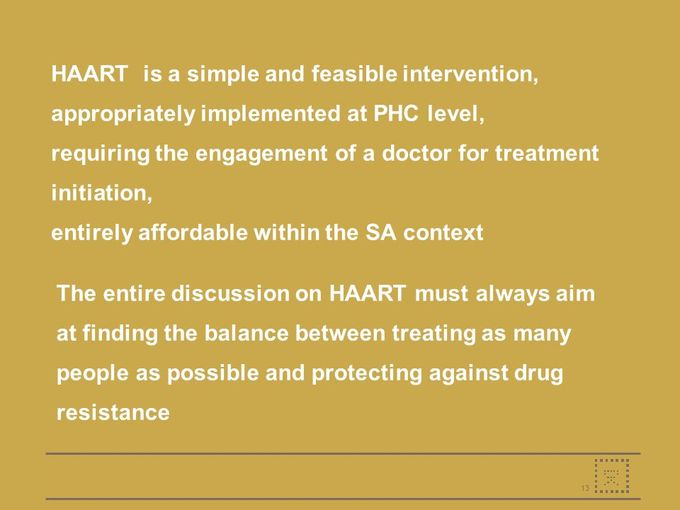 13 HAART is a simple and feasible intervention, appropriately implemented at PHC level, requiring the engagement of a doctor for treatment initiation, entirely affordable within the SA context The entire discussion on HAART must always aim at finding the balance between treating as many people as possible and protecting against drug resistance