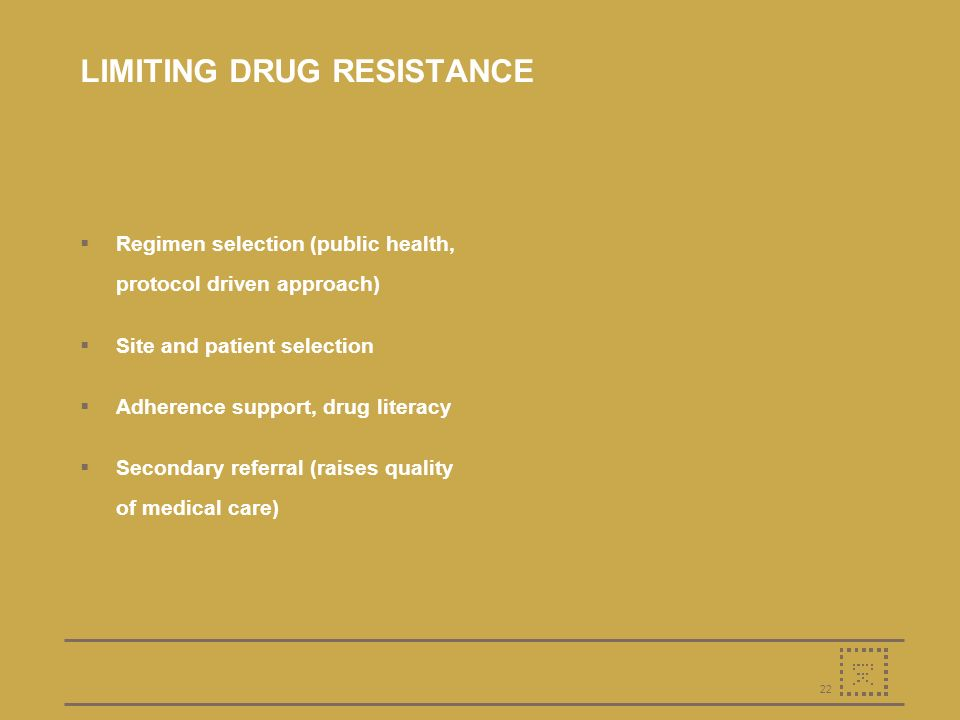 22 LIMITING DRUG RESISTANCE Regimen selection (public health, protocol driven approach) Site and patient selection Adherence support, drug literacy Secondary referral (raises quality of medical care)