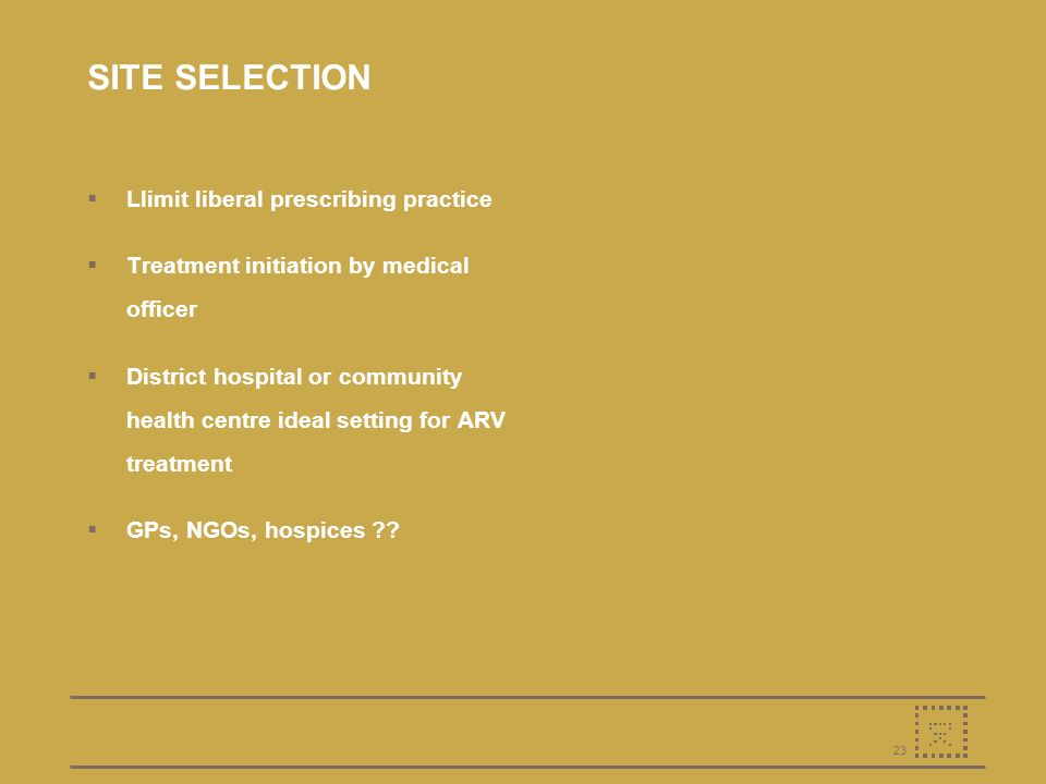 23 SITE SELECTION Llimit liberal prescribing practice Treatment initiation by medical officer District hospital or community health centre ideal setting for ARV treatment GPs, NGOs, hospices ??