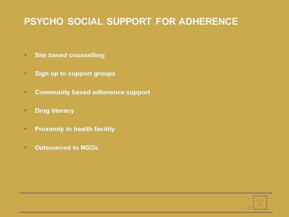 25 PSYCHO SOCIAL SUPPORT FOR ADHERENCE Site based counselling Sign up to support groups Community based adherence support Drug literacy Proximity to health facility Outsourced to NGOs
