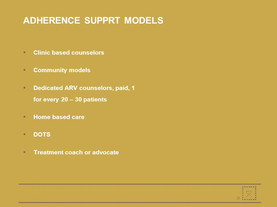 26 ADHERENCE SUPPRT MODELS Clinic based counselors Community models Dedicated ARV counselors, paid, 1 for every 20 – 30 patients Home based care DOTS Treatment coach or advocate