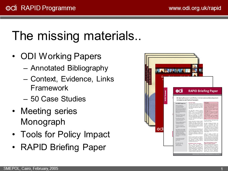 RAPID Programme www.odi.org.uk/rapid SMEPOL, Cairo, February, 2005 1 The missing materials.. ODI Working Papers –Annotated Bibliography –Context, Evid