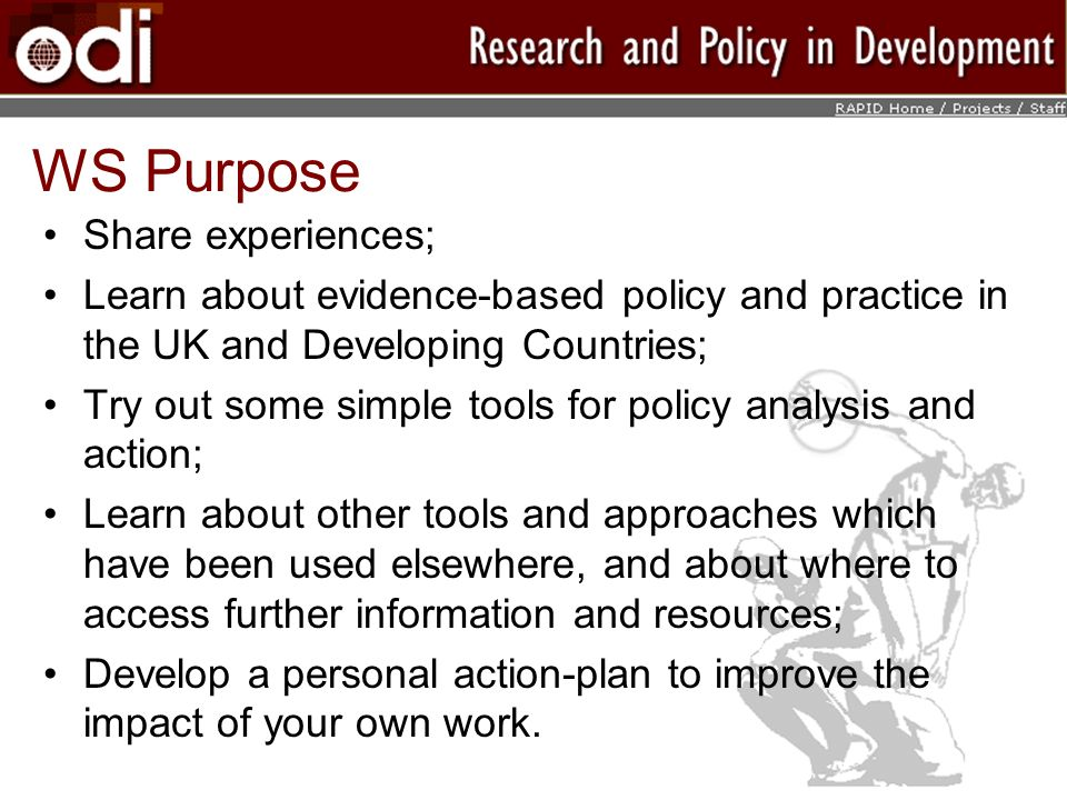 WS Purpose Share experiences; Learn about evidence-based policy and practice in the UK and Developing Countries; Try out some simple tools for policy