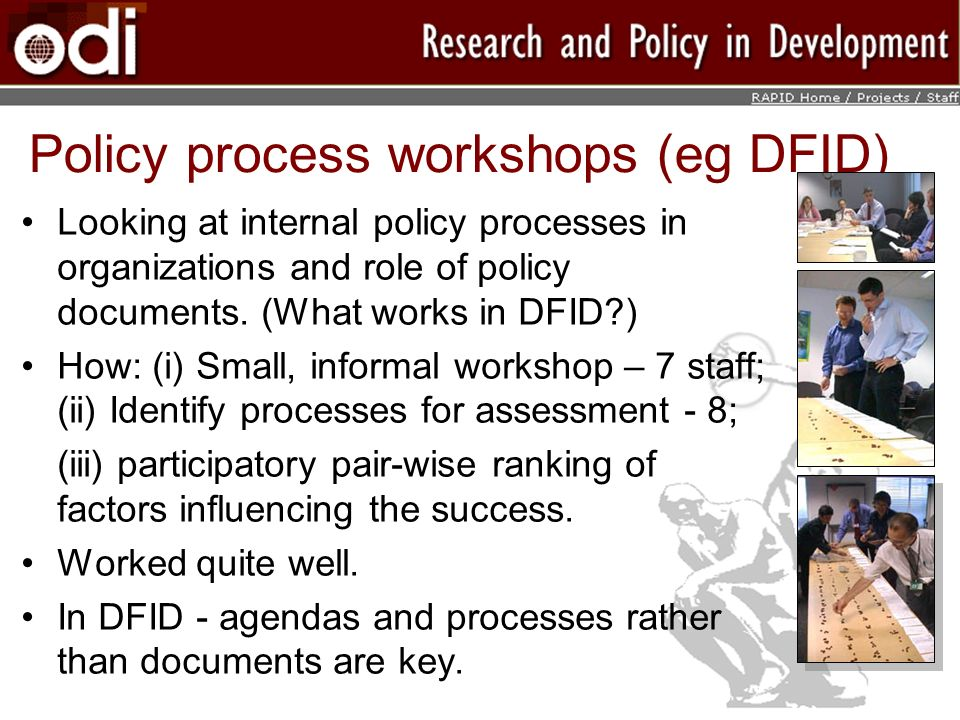 Policy process workshops (eg DFID) Looking at internal policy processes in organizations and role of policy documents. (What works in DFID?) How: (i)